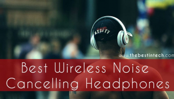 Best Wireless Noise Cancelling Headphones – 2021 Reviews and Top Picks
